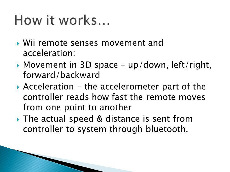  Wii remote senses movement and acceleration:  Movement in 3D space – up/down, left/right, forward/backward  Acceleration – the accelerometer part of the controller reads how fast the remote moves from one point to another  The actual speed & distance is sent from controller to system through bluetooth.