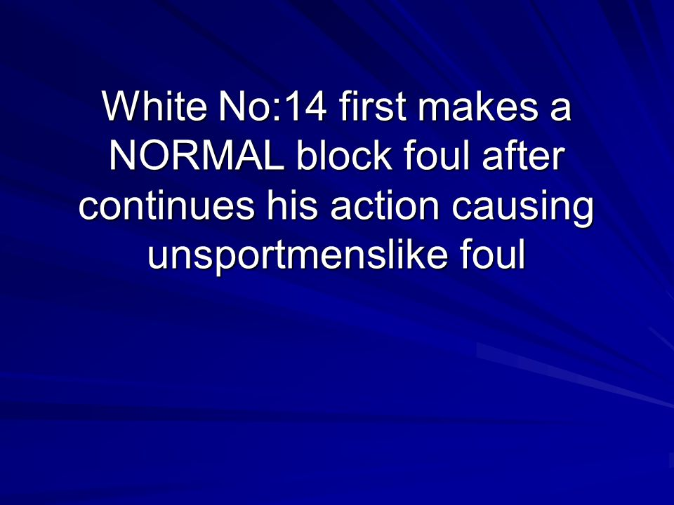 White No:14 first makes a NORMAL block foul after continues his action causing unsportmenslike foul
