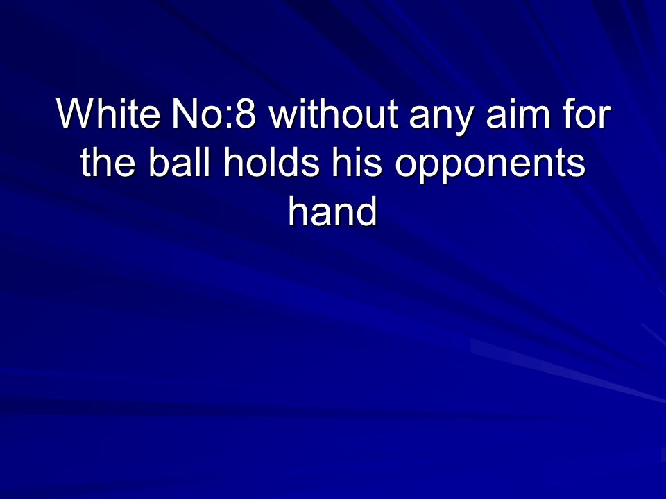White No:8 without any aim for the ball holds his opponents hand