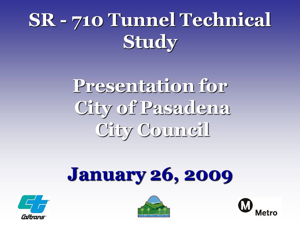 SR - 710 Tunnel Technical Study Presentation for City of Pasadena City Council January 26, 2009