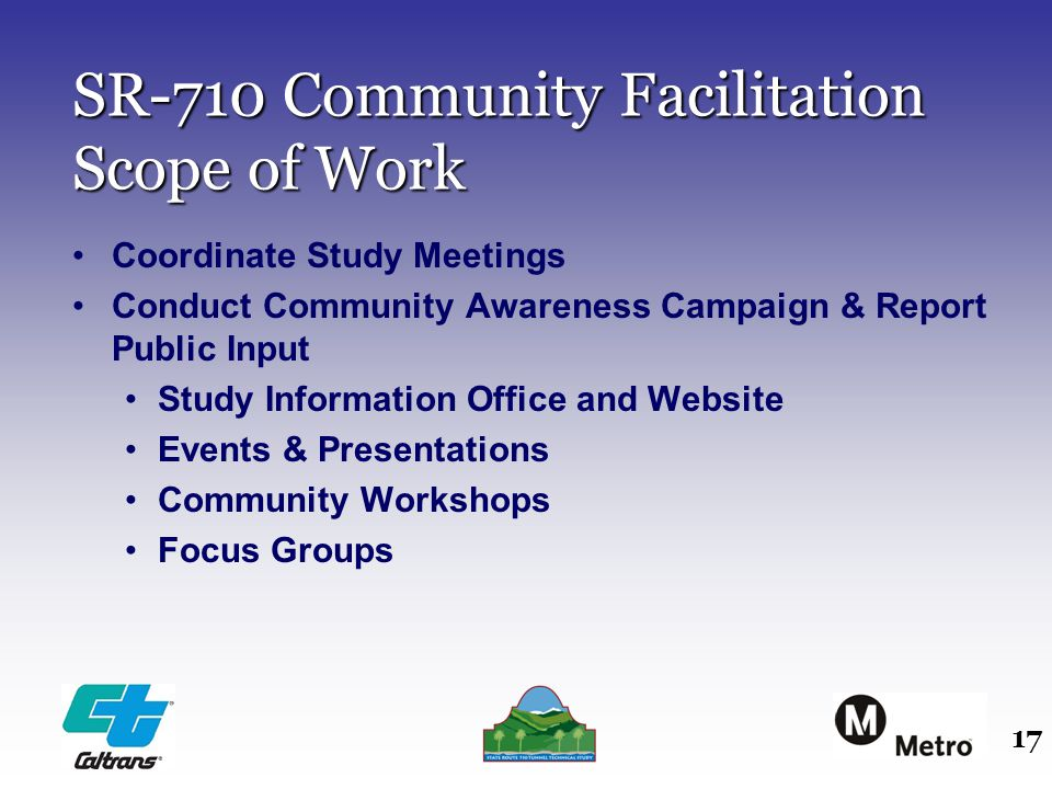 17 SR-710 Community Facilitation Scope of Work Coordinate Study Meetings Conduct Community Awareness Campaign & Report Public Input Study Information Office and Website Events & Presentations Community Workshops Focus Groups