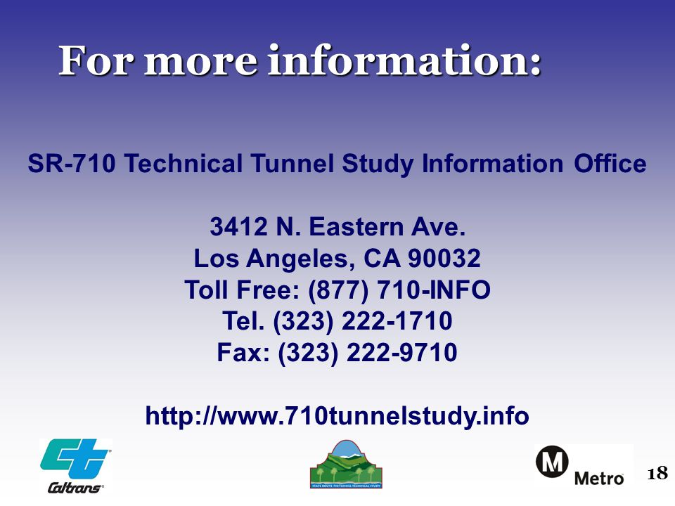 18 For more information: SR-710 Technical Tunnel Study Information Office 3412 N. Eastern Ave. Los Angeles, CA 90032 Toll Free: (877) 710-INFO Tel. (3