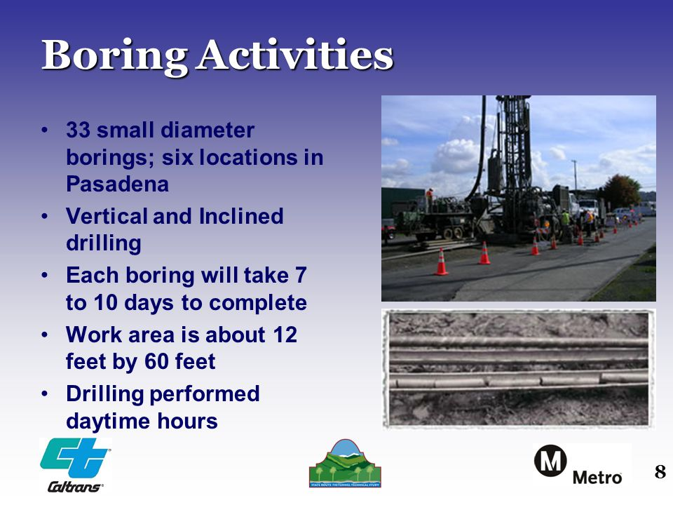 8 Boring Activities 33 small diameter borings; six locations in Pasadena Vertical and Inclined drilling Each boring will take 7 to 10 days to complete Work area is about 12 feet by 60 feet Drilling performed daytime hours