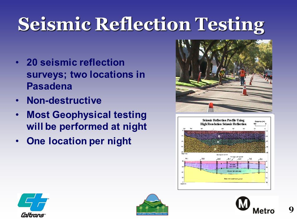 9 Seismic Reflection Testing 20 seismic reflection surveys; two locations in Pasadena Non-destructive Most Geophysical testing will be performed at ni