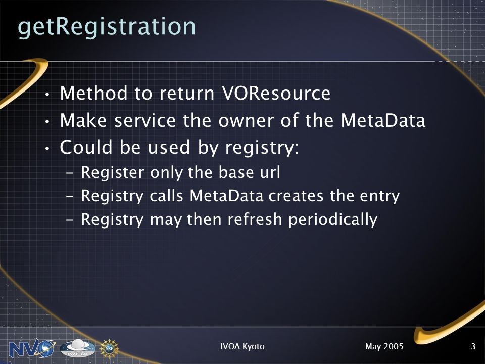 May 2005IVOA Kyoto3 getRegistration Method to return VOResource Make service the owner of the MetaData Could be used by registry: –Register only the base url –Registry calls MetaData creates the entry –Registry may then refresh periodically