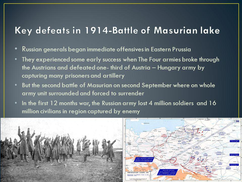 R ussian generals began immediate offensives in Eastern Prussia They experienced some early success when The Four armies broke through the Austrians and defeated one- third of Austria – Hungary army by capturing many prisoners and artillery But the second battle of Masurian on second September where on whole army unit surrounded and forced to surrender In the first 12 months war, the Russian army lost 4 million soldiers and 16 million civilians in region captured by enemy