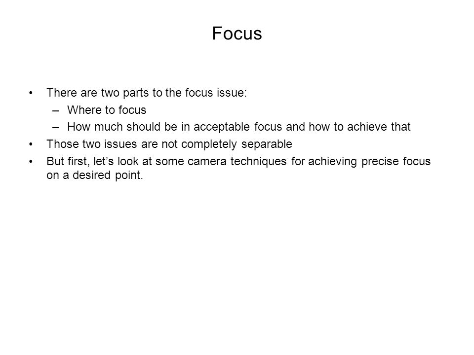 Focus There are two parts to the focus issue: –Where to focus –How much should be in acceptable focus and how to achieve that Those two issues are not