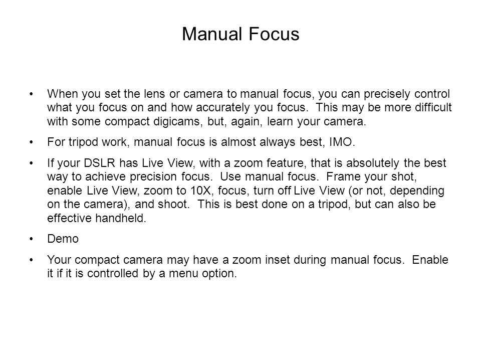 Manual Focus When you set the lens or camera to manual focus, you can precisely control what you focus on and how accurately you focus. This may be mo