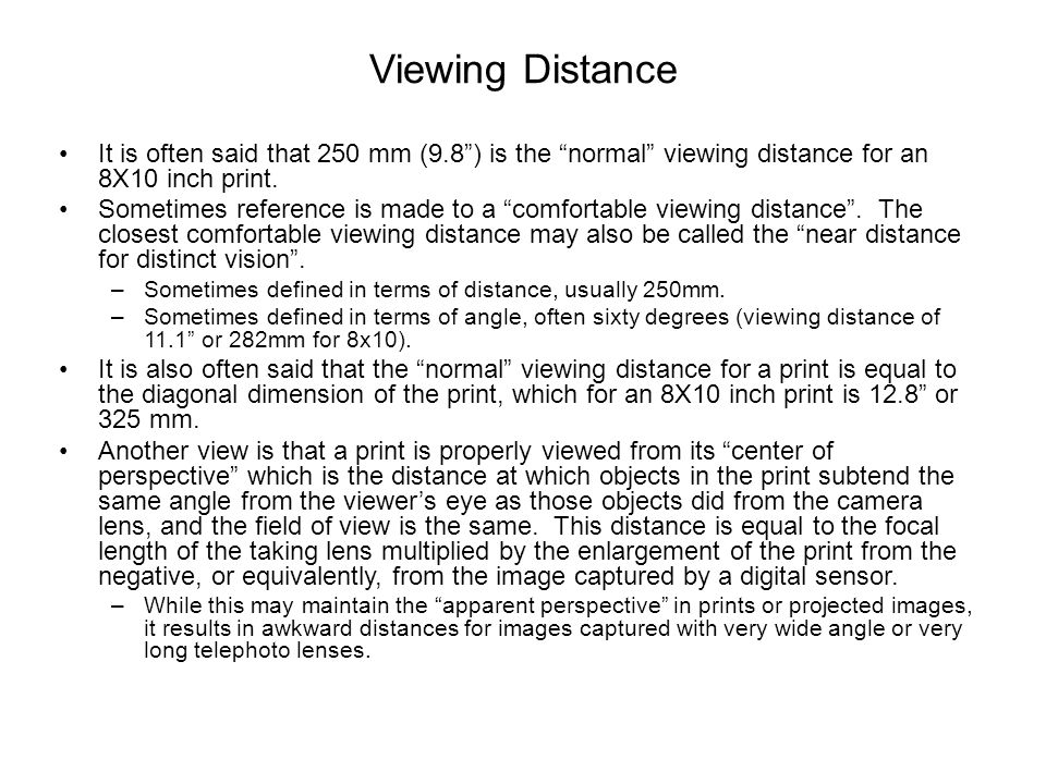"Viewing Distance It is often said that 250 mm (9.8"") is the ""normal"" viewing distance for an 8X10 inch print. Sometimes reference is made to a ""comfor"