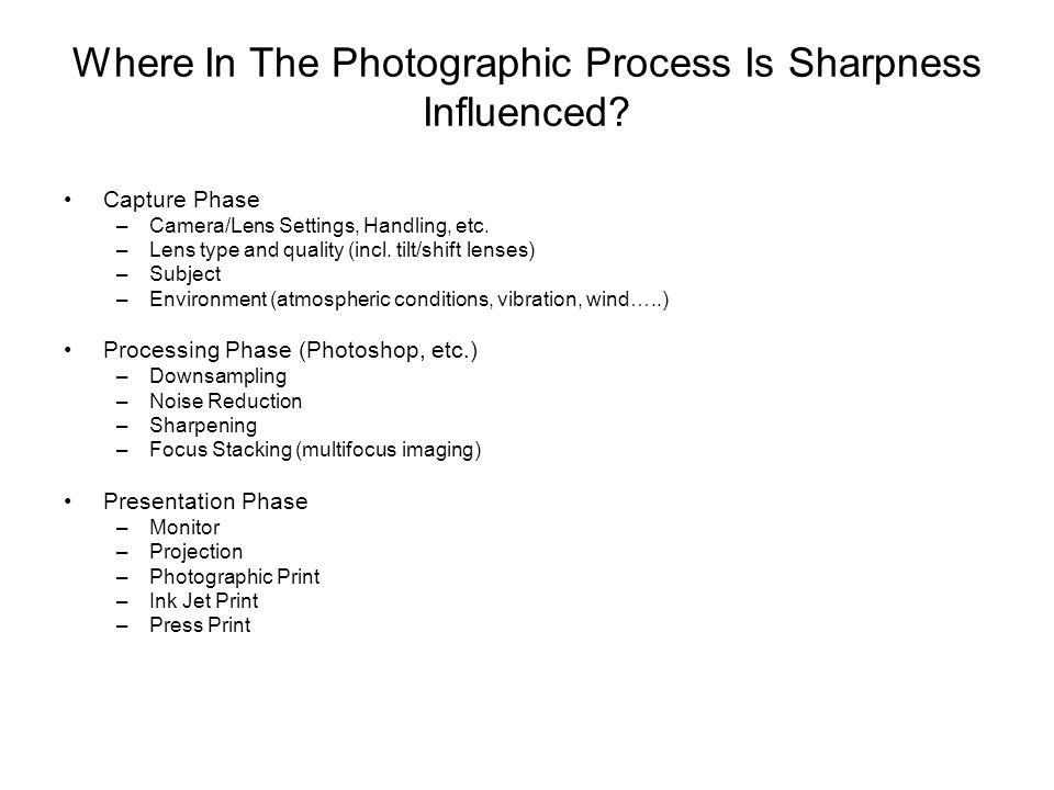 Where In The Photographic Process Is Sharpness Influenced? Capture Phase –Camera/Lens Settings, Handling, etc. –Lens type and quality (incl. tilt/shif