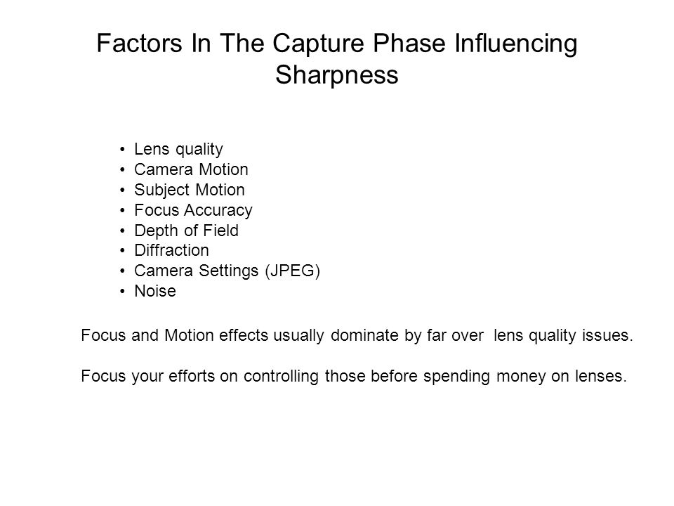 Factors In The Capture Phase Influencing Sharpness Lens quality Camera Motion Subject Motion Focus Accuracy Depth of Field Diffraction Camera Settings