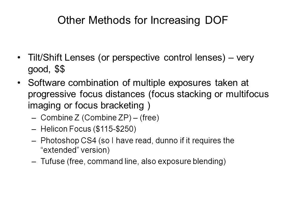 Other Methods for Increasing DOF Tilt/Shift Lenses (or perspective control lenses) – very good, $$ Software combination of multiple exposures taken at