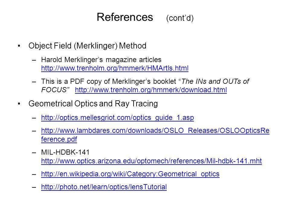 References (cont'd) Object Field (Merklinger) Method –Harold Merklinger's magazine articles http://www.trenholm.org/hmmerk/HMArtls.html http://www.trenholm.org/hmmerk/HMArtls.html –This is a PDF copy of Merklinger's booklet The INs and OUTs of FOCUS http://www.trenholm.org/hmmerk/download.htmlhttp://www.trenholm.org/hmmerk/download.html Geometrical Optics and Ray Tracing –http://optics.mellesgriot.com/optics_guide_1.asphttp://optics.mellesgriot.com/optics_guide_1.asp –http://www.lambdares.com/downloads/OSLO_Releases/OSLOOpticsRe ference.pdfhttp://www.lambdares.com/downloads/OSLO_Releases/OSLOOpticsRe ference.pdf –MIL-HDBK-141 http://www.optics.arizona.edu/optomech/references/Mil-hdbk-141.mht http://www.optics.arizona.edu/optomech/references/Mil-hdbk-141.mht –http://en.wikipedia.org/wiki/Category:Geometrical_opticshttp://en.wikipedia.org/wiki/Category:Geometrical_optics –http://photo.net/learn/optics/lensTutorialhttp://photo.net/learn/optics/lensTutorial