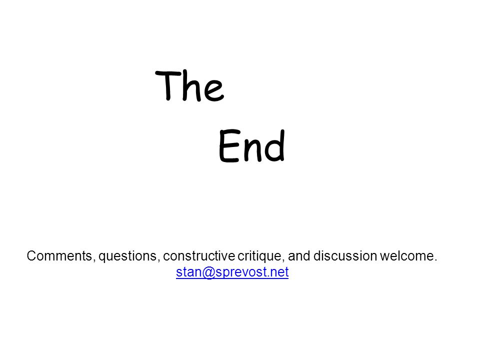 Comments, questions, constructive critique, and discussion welcome. stan@sprevost.net The End