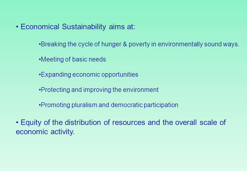 Economical Sustainability aims at: Breaking the cycle of hunger & poverty in environmentally sound ways. Meeting of basic needs Expanding economic opp