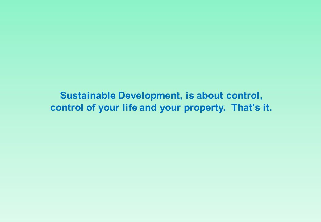 Sustainable Development, is about control, control of your life and your property. That's it.