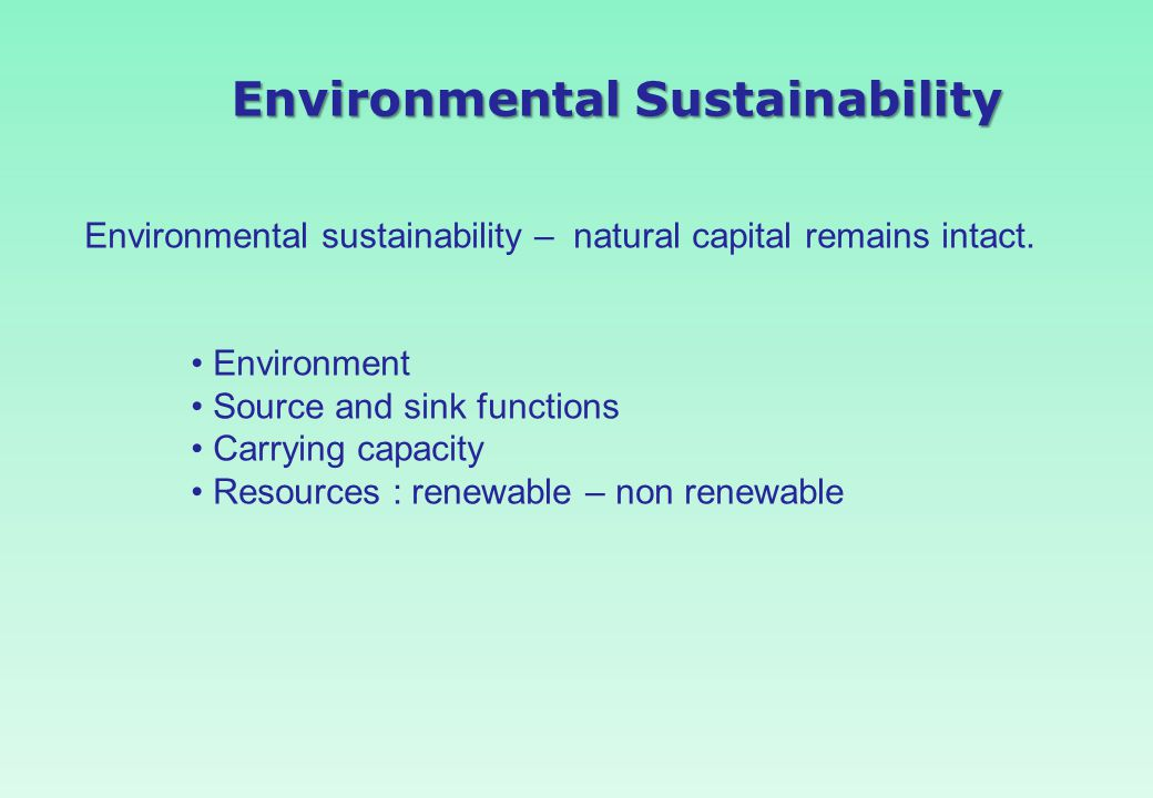 Environmental Sustainability Environmental sustainability – natural capital remains intact. Environment Source and sink functions Carrying capacity Re