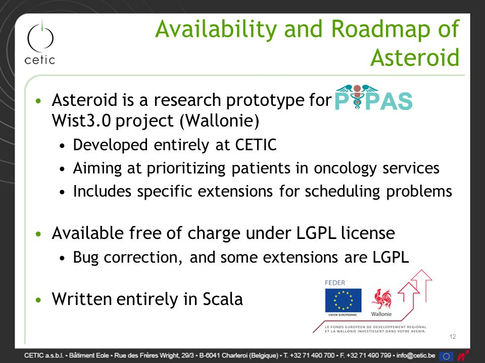 Availability and Roadmap of Asteroid Asteroid is a research prototype for Wist3.0 project (Wallonie) Developed entirely at CETIC Aiming at prioritizing patients in oncology services Includes specific extensions for scheduling problems Available free of charge under LGPL license Bug correction, and some extensions are LGPL Written entirely in Scala 12