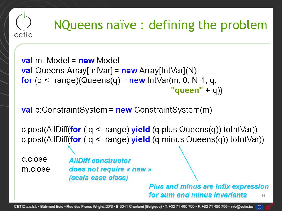 NQueens naïve : defining the problem val m: Model = new Model val Queens:Array[IntVar] = new Array[IntVar](N) for (q <- range){Queens(q) = new IntVar(m, 0, N-1, q, queen + q)} val c:ConstraintSystem = new ConstraintSystem(m) c.post(AllDiff(for ( q <- range) yield (q plus Queens(q)).toIntVar)) c.post(AllDiff(for ( q <- range) yield (q minus Queens(q)).toIntVar)) c.close m.close Plus and minus are infix expression for sum and minus invariants AllDiff constructor does not require « new » (scala case class) 14