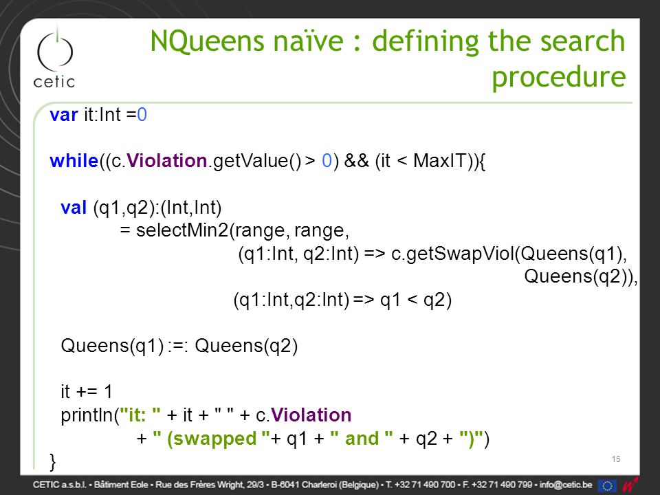 NQueens naïve : defining the search procedure var it:Int =0 while((c.Violation.getValue() > 0) && (it < MaxIT)){ val (q1,q2):(Int,Int) = selectMin2(range, range, (q1:Int, q2:Int) => c.getSwapViol(Queens(q1), Queens(q2)), (q1:Int,q2:Int) => q1 < q2) Queens(q1) :=: Queens(q2) it += 1 println( it: + it + + c.Violation + (swapped + q1 + and + q2 + ) ) } 15
