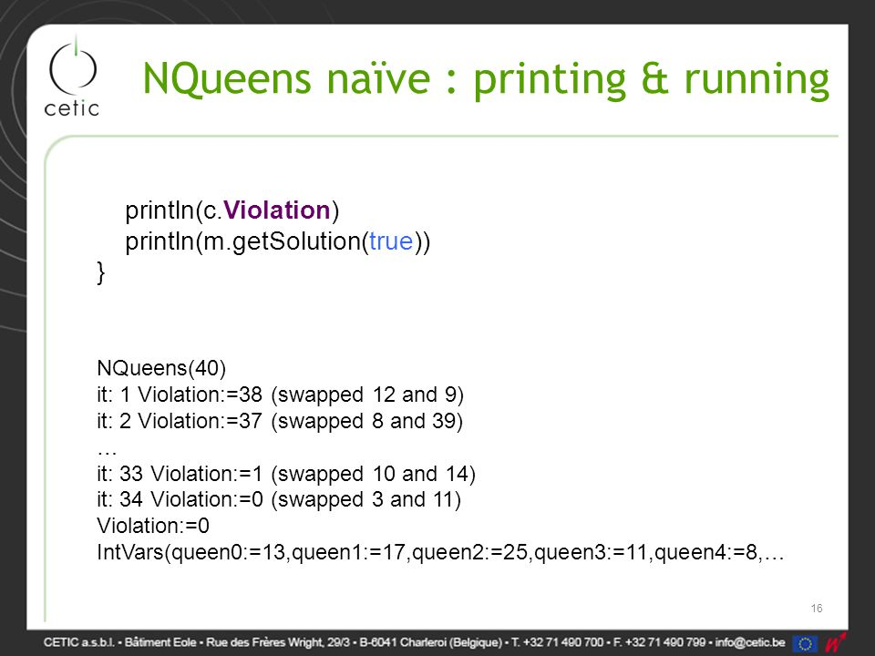 NQueens naïve : printing & running NQueens(40) it: 1 Violation:=38 (swapped 12 and 9) it: 2 Violation:=37 (swapped 8 and 39) … it: 33 Violation:=1 (swapped 10 and 14) it: 34 Violation:=0 (swapped 3 and 11) Violation:=0 IntVars(queen0:=13,queen1:=17,queen2:=25,queen3:=11,queen4:=8,… println(c.Violation) println(m.getSolution(true)) } 16