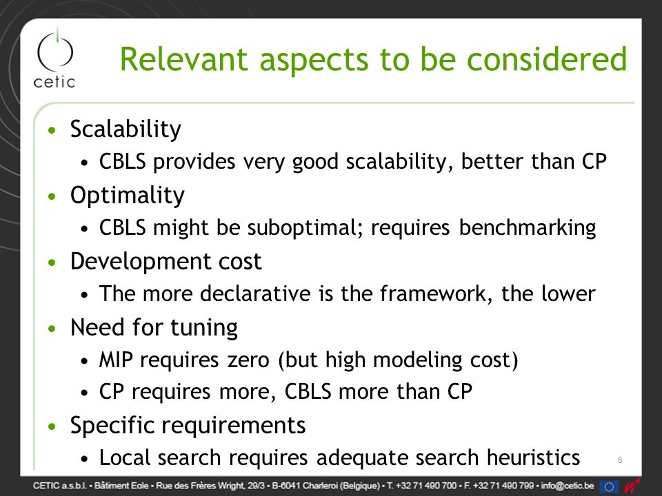 Relevant aspects to be considered Scalability CBLS provides very good scalability, better than CP Optimality CBLS might be suboptimal; requires benchmarking Development cost The more declarative is the framework, the lower Need for tuning MIP requires zero (but high modeling cost) CP requires more, CBLS more than CP Specific requirements Local search requires adequate search heuristics 6