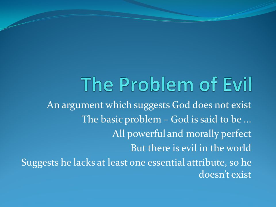 An argument which suggests God does not exist The basic problem – God is said to be...