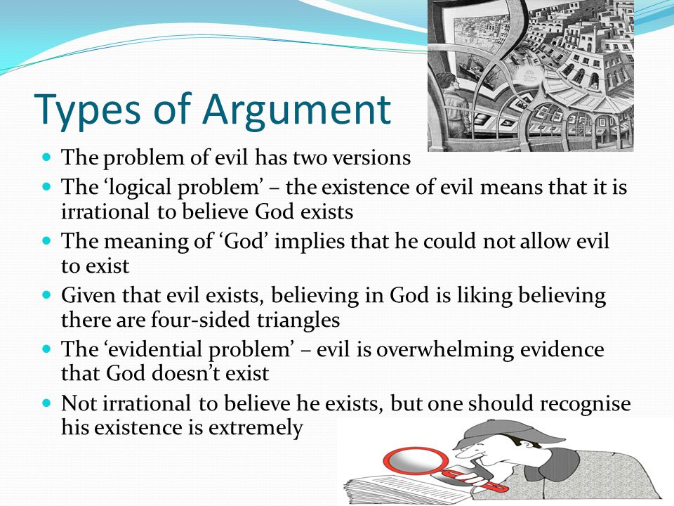 Types of Argument The problem of evil has two versions The 'logical problem' – the existence of evil means that it is irrational to believe God exists The meaning of 'God' implies that he could not allow evil to exist Given that evil exists, believing in God is liking believing there are four-sided triangles The 'evidential problem' – evil is overwhelming evidence that God doesn't exist Not irrational to believe he exists, but one should recognise his existence is extremely