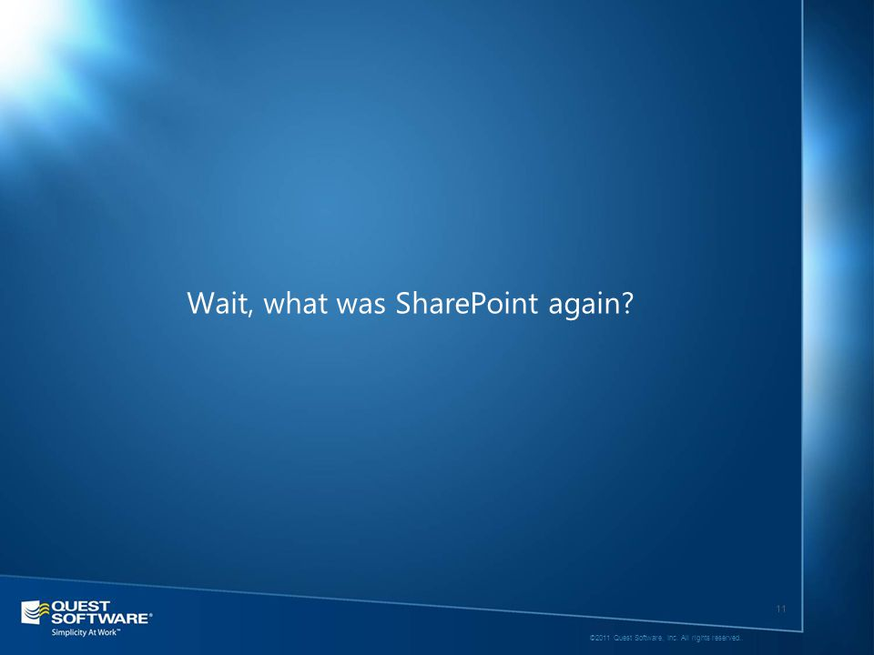 11 ©2011 Quest Software, Inc. All rights reserved.. Wait, what was SharePoint again
