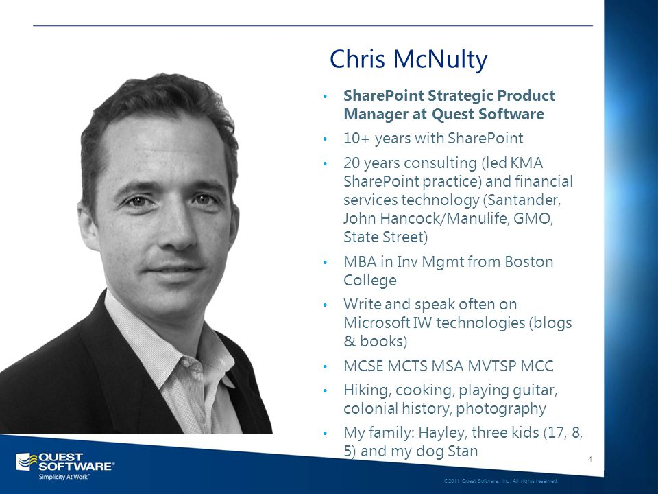 4 Chris McNulty SharePoint Strategic Product Manager at Quest Software 10+ years with SharePoint 20 years consulting (led KMA SharePoint practice) and financial services technology (Santander, John Hancock/Manulife, GMO, State Street) MBA in Inv Mgmt from Boston College Write and speak often on Microsoft IW technologies (blogs & books) MCSE MCTS MSA MVTSP MCC Hiking, cooking, playing guitar, colonial history, photography My family: Hayley, three kids (17, 8, 5) and my dog Stan