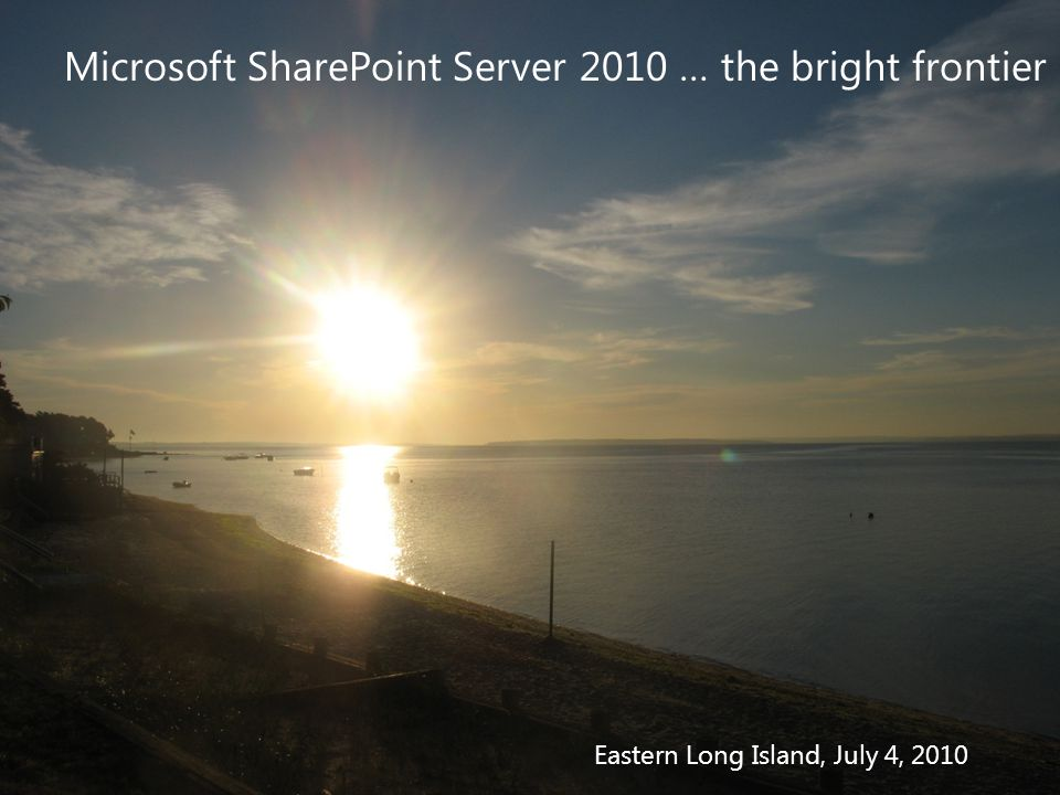 Microsoft SharePoint Server 2010 … the bright frontier Eastern Long Island, July 4, 2010