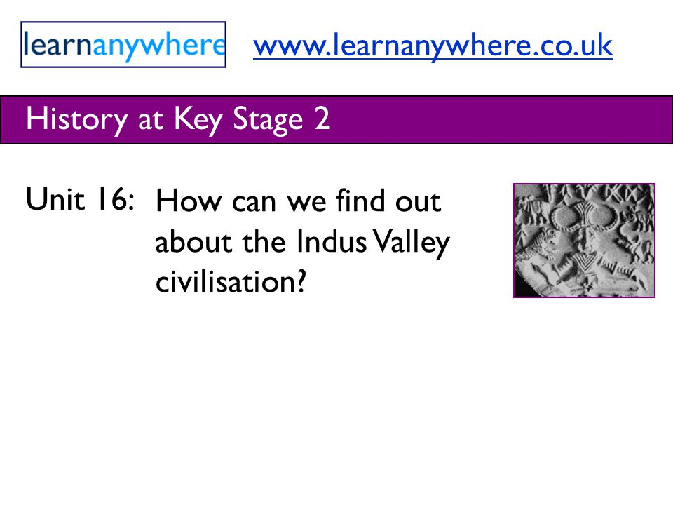 History at Key Stage 2 Unit 16: How can we find out about the Indus Valley civilisation