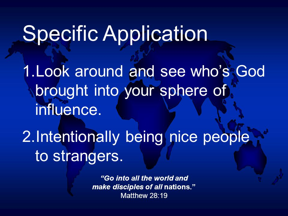 Go into all the world and make disciples of all nations. Matthew 28:19 Specific Application 1.Look around and see who's God brought into your sphere of influence.
