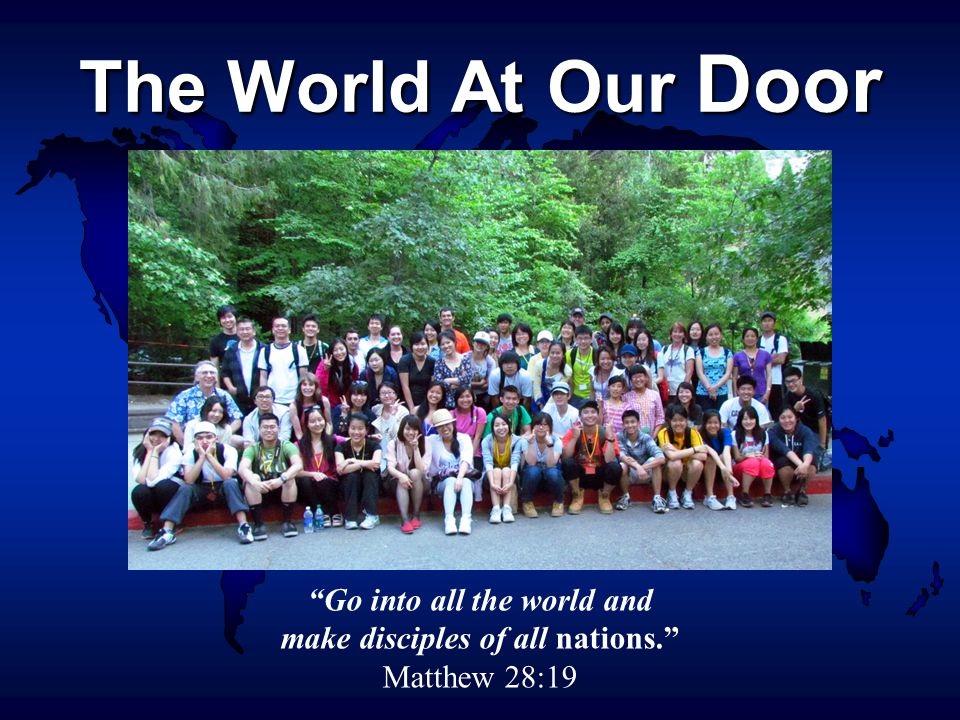 The World At Our Door Go into all the world and make disciples of all nations. Matthew 28:19