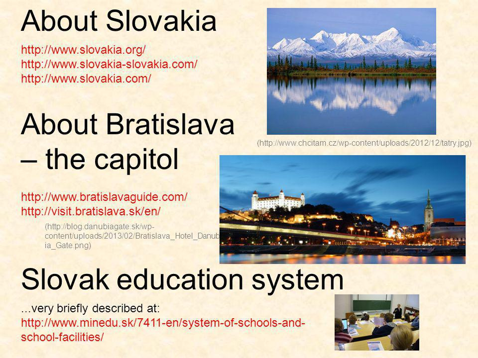 ...very briefly described at: http://www.minedu.sk/7411-en/system-of-schools-and- school-facilities/ Slovak education system http://www.slovakia.org/ http://www.slovakia-slovakia.com/ http://www.slovakia.com/ http://www.bratislavaguide.com/ http://visit.bratislava.sk/en/ About Slovakia About Bratislava – the capitol (http://www.chcitam.cz/wp-content/uploads/2012/12/tatry.jpg) (http://blog.danubiagate.sk/wp- content/uploads/2013/02/Bratislava_Hotel_Danub ia_Gate.png)