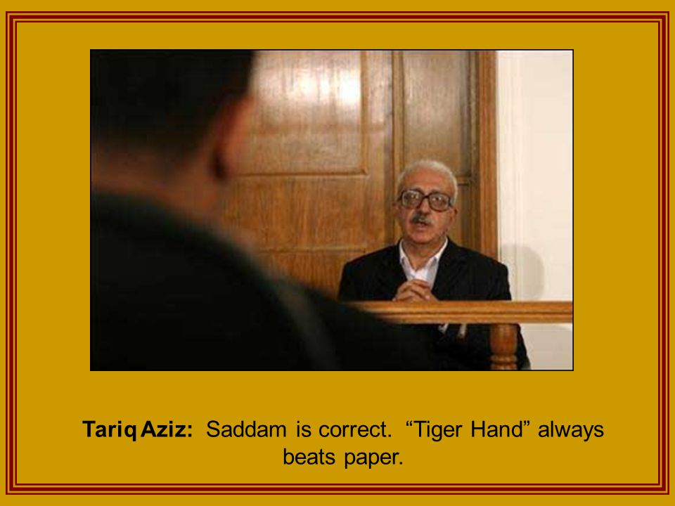 Tariq Aziz: Saddam is correct. Tiger Hand always beats paper.