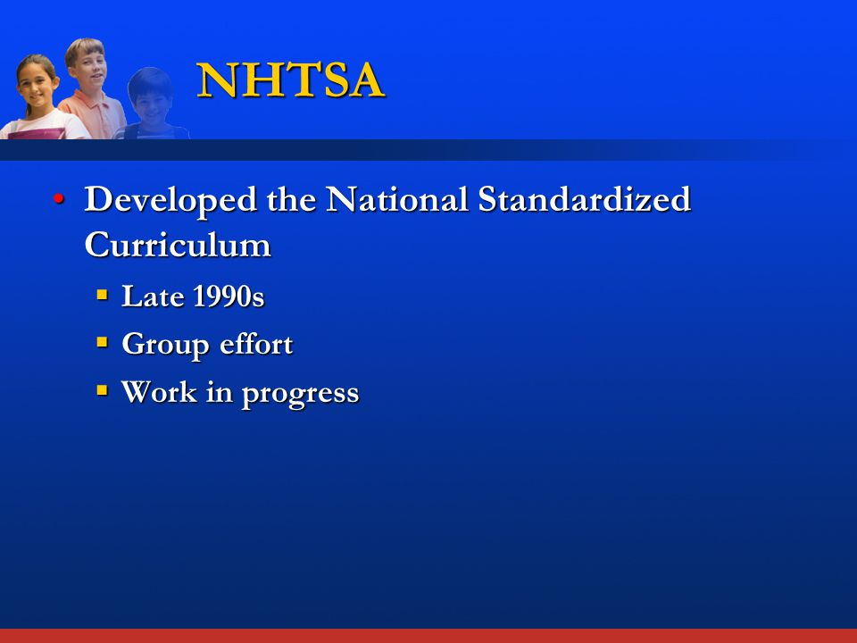 Developed the National Standardized CurriculumDeveloped the National Standardized Curriculum  Late 1990s  Group effort  Work in progress NHTSA
