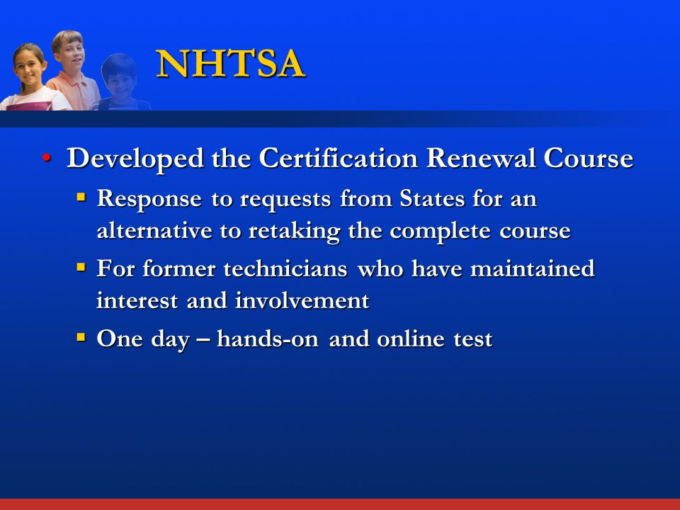 NHTSA Developed the Certification Renewal CourseDeveloped the Certification Renewal Course  Response to requests from States for an alternative to retaking the complete course  For former technicians who have maintained interest and involvement  One day – hands-on and online test