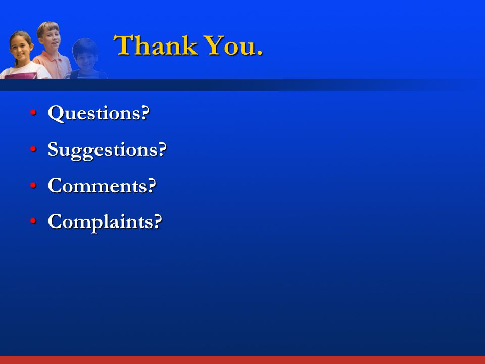 Thank You. Questions?Questions? Suggestions?Suggestions? Comments?Comments? Complaints?Complaints?