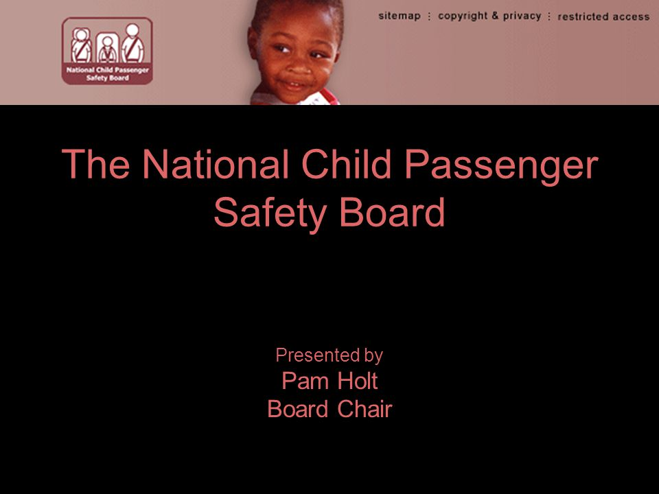 The National Child Passenger Safety Board Presented by Pam Holt Board Chair