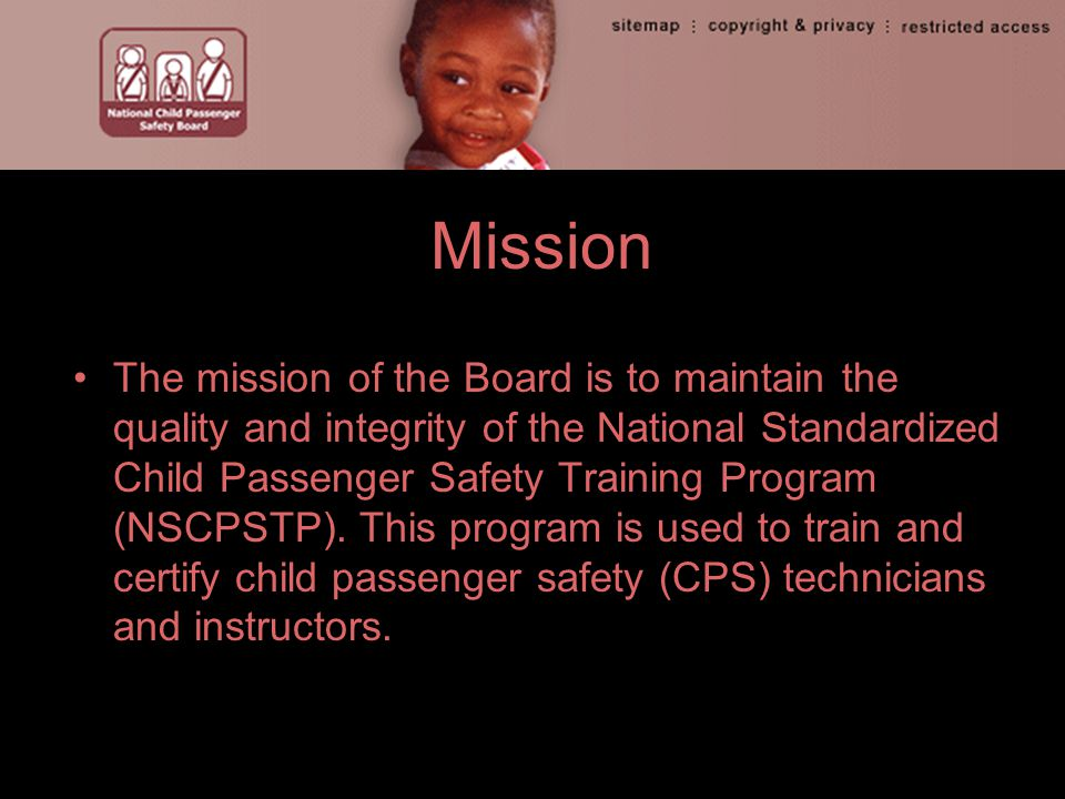 Mission The mission of the Board is to maintain the quality and integrity of the National Standardized Child Passenger Safety Training Program (NSCPSTP).