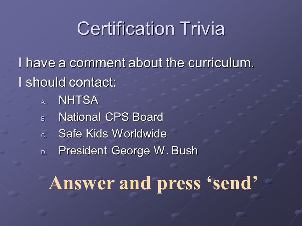 Funds the National CPS Board and Web siteFunds the National CPS Board and Web site www.cpsboard.org www.cpsboard.orgwww.cpsboard.org Provides recommendations and guidance regarding standardized curriculum Supports the National Certification through Safe Kids Worldwide Administers aspects of certification database NHTSA