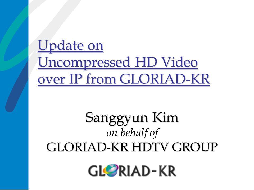 Update on Uncompressed HD Video over IP from GLORIAD-KR Sanggyun Kim GLORIAD-KR HDTV GROUP Sanggyun Kim on behalf of GLORIAD-KR HDTV GROUP
