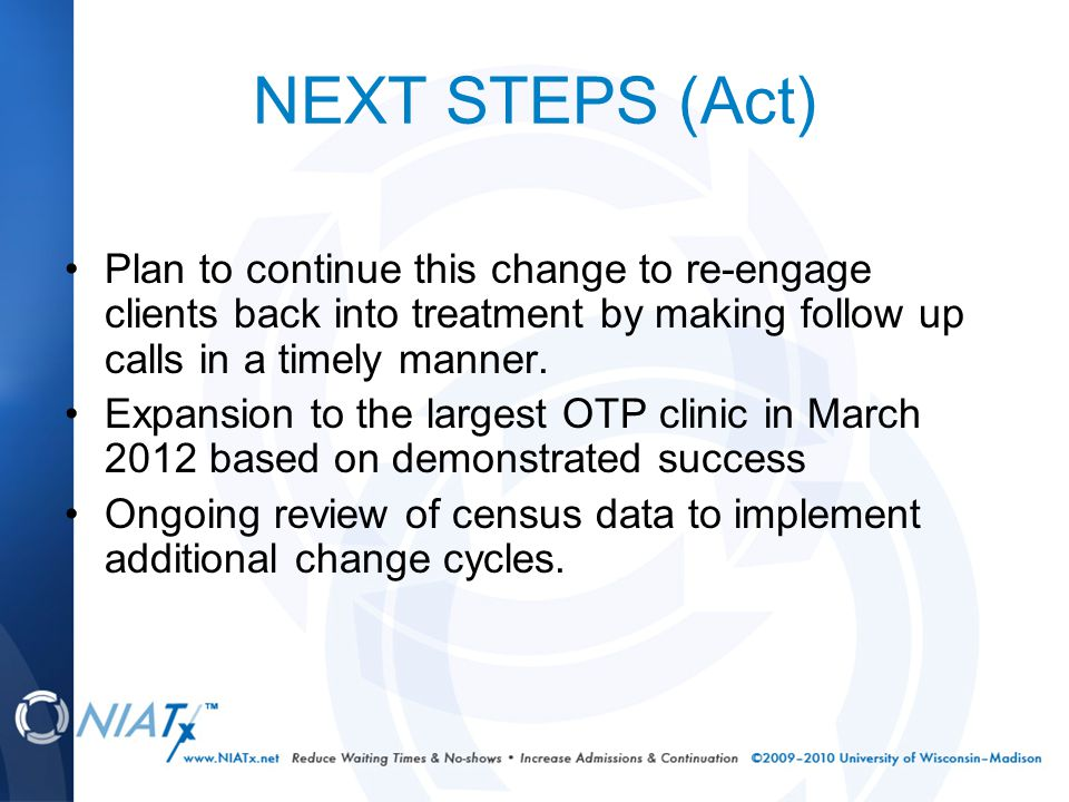NEXT STEPS (Act) Plan to continue this change to re-engage clients back into treatment by making follow up calls in a timely manner. Expansion to the