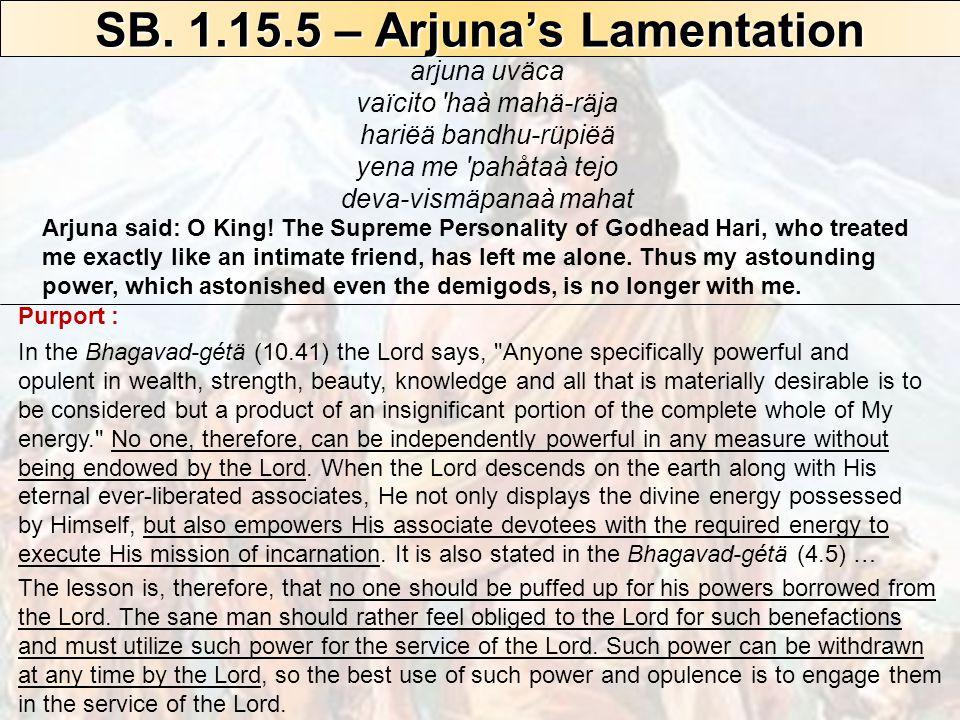 SB. 1.15.5 – Arjuna's Lamentation arjuna uväca vaïcito 'haà mahä-räja hariëä bandhu-rüpiëä yena me 'pahåtaà tejo deva-vismäpanaà mahat Arjuna said: O