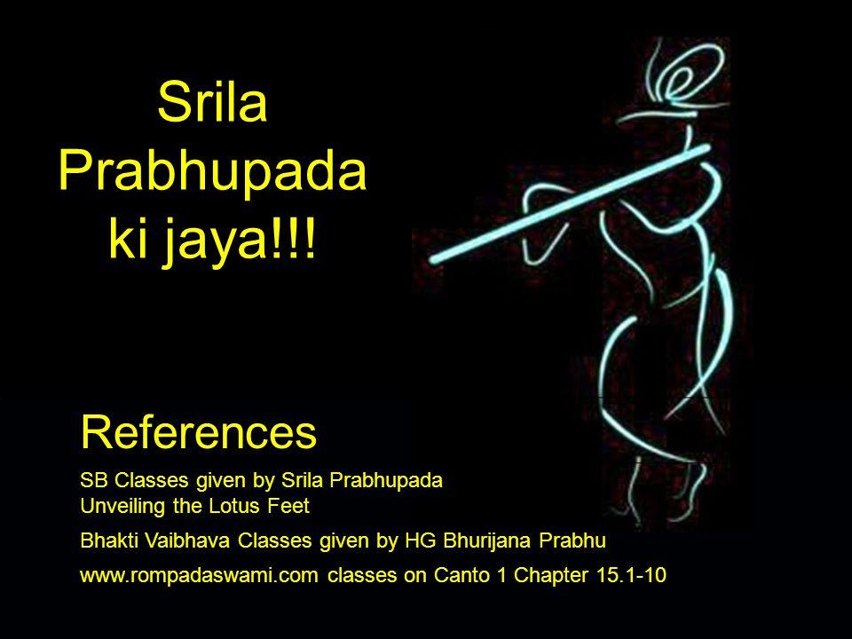 Srila Prabhupada ki jaya!!! References SB Classes given by Srila Prabhupada Unveiling the Lotus Feet Bhakti Vaibhava Classes given by HG Bhurijana Pra