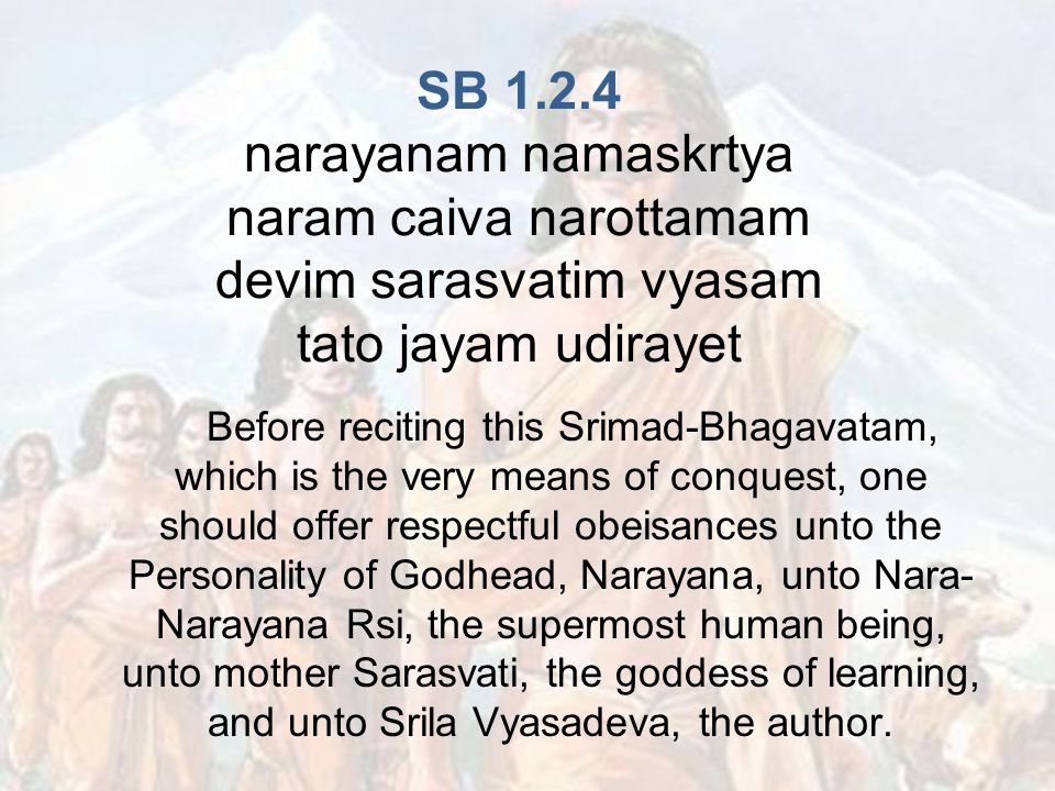 SB narayanam namaskrtya naram caiva narottamam devim sarasvatim vyasam tato jayam udirayet Before reciting this Srimad-Bhagavatam, which is the very means of conquest, one should offer respectful obeisances unto the Personality of Godhead, Narayana, unto Nara- Narayana Rsi, the supermost human being, unto mother Sarasvati, the goddess of learning, and unto Srila Vyasadeva, the author.
