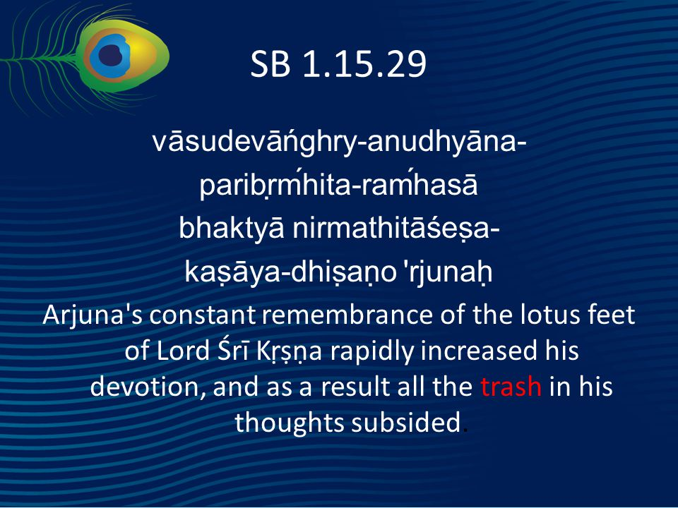 SB 1.15.29 vāsudevāńghry-anudhyāna- paribṛḿhita-raḿhasā bhaktyā nirmathitāśeṣa- kaṣāya-dhiṣaṇo rjunaḥ Arjuna s constant remembrance of the lotus feet of Lord Śrī Kṛṣṇa rapidly increased his devotion, and as a result all the trash in his thoughts subsided.