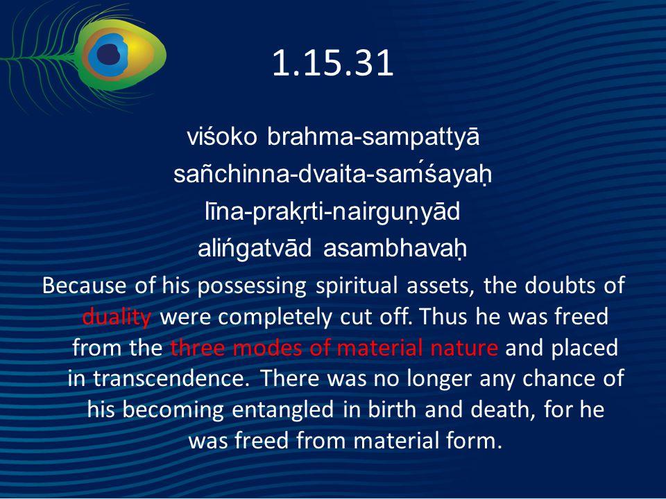 1.15.31 viśoko brahma-sampattyā sañchinna-dvaita-saḿśayaḥ līna-prakṛti-nairguṇyād alińgatvād asambhavaḥ Because of his possessing spiritual assets, the doubts of duality were completely cut off.