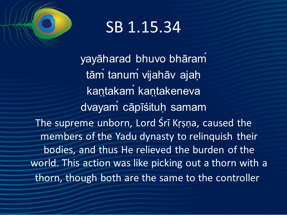 SB 1.15.34 yayāharad bhuvo bhāraḿ tāḿ tanuḿ vijahāv ajaḥ kaṇṭakaḿ kaṇṭakeneva dvayaḿ cāpīśituḥ samam The supreme unborn, Lord Śrī Kṛṣṇa, caused the members of the Yadu dynasty to relinquish their bodies, and thus He relieved the burden of the world.
